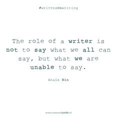 The role of a writer is not to say what we all can say, but what we are unable to say ~Anaïs Nin #amwriting #writersonwriting #AnaisNin