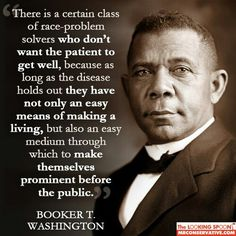 Booker T. Washington Why there will NEVER be a cure for cancer. Why many politicians promote racism and division.