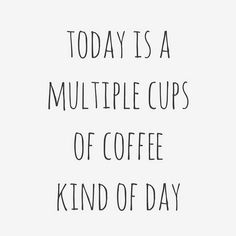 Most days are multiple coffee days.