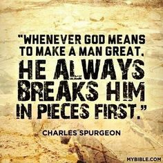 """""""Whenever God means to make a man great, He always breaks him in pieces first."""" - Charles Spurgeon Then He builds you back up for His great purpose. Life Quotes Love, Faith Quotes, Great Quotes, Bible Quotes, Me Quotes, Bible Verses, Inspirational Quotes, Scriptures, Motivational"""