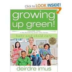 Growing Up Green: Baby and Child Care: Volume 2 in the Bestselling Green This! With a focus on preventing rather than treating childhood illnesses, Deirdre concentrates on educating and empowering parents with information such as: Empowering Parents, Safe Schools, Sensory Issues, Green Books, Social Awareness, Environmental Health, Childhood Cancer, Second Baby
