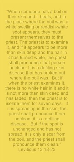 When someone has a boil on their skin and it heals, and in the place where the boil was, a white swelling or reddish-white spot appears, they must present themselves to the priest. The priest is to examine it, and if it appears to be more than skin deep and the hair in it has turned white, the priest shall pronounce that person unclean. It is a defiling skin disease that has broken out where the boil was. But if, when the priest examines it, there is no white hair in it...
