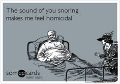 The sound of you snoring makes me feel homicidal. (Hahaha, yep!)