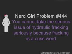 The nerd girl meets Texas girl problem is that I know this: What they do underground is frac-ing. The dirty word is frak-ing. Nerd Girl Problems, Im A Loser, Nerd Love, Sad Day, Geek Out, Geek Chic, Looks Cool, Best Shows Ever, True Stories