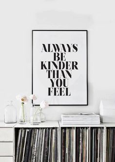 Always be kinder than you feel.