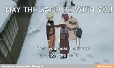 "<3 Naruto & Gaara - Gaara: ""May the sand be with you."" Naruto: ""Don't you mean the Force?"" Gaara: ""No bitch, the sand."""