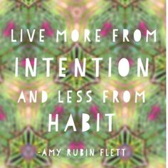 """Live more from intention and less from habit."" ~ Amy Rubin Flett.  Habits *as a way of life* are so easy to slip into... it's like being under a dark enchantment, or being asleep at the wheel.  Read Rachel Rice's blog post, ""Intentions are not goals"" ~ http://rachaelrice.com/2013/06/intentions-are-not-goals/img_4137/  #quote #mytumblr"