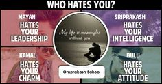 <b>Omprakash</b>, your personality is such that people are in awe of you. They love you but they also envy your amazing personality. They are your friends and love you unconditionally and not really hate you but wish they had qualities like you. Share this with them and let them know you love them anyways.