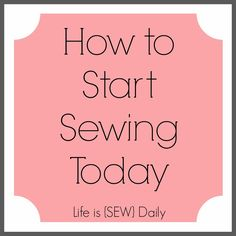 Life is {Sew} Daily: How to Start Sewing Today