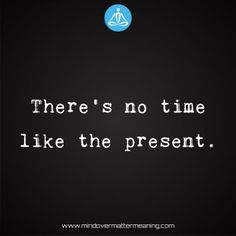 life quotes - There's-no-time-like-the-present. Mind Over Matter Meaning, Life Proverbs, Consciousness, Life Quotes, Spirituality, Mindfulness, Life Sayings, Quotes About Life, Knowledge