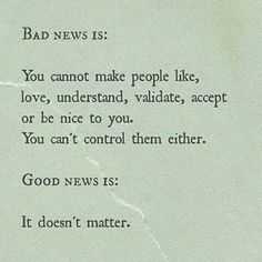 Bad News: You cannot make people like, love, understand, validate, accept, or be nice to you. Good News: IT DOESN'T MATTER! #itdoesntmatta