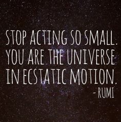 Stop acting so small. You are the universe in ecstatic emotion. -Rumi