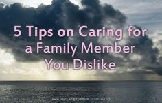 How do you care for family that you may dislike? Read personal stories and tips about caregiving when a relationship is complicated.
