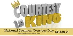 NATIONAL COMMON COURTESY DAY National Common Courtesy Day is observed annually on March 21st. This day brings awareness to how important common courtesy is in our lives. In the Merriam-Webster dic…