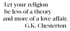 Let your religion be less of a theory and more of a love affair. G.K. Chesterton.