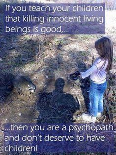 teach your kids to create a better world and respect nature and animals.  serial killers were cruel to animals as children,...