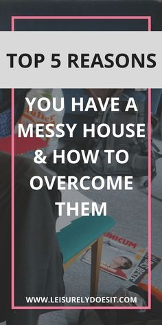 Top 5 reasons you have a messy house and how to overcome them.