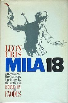 "1961 Mila 18 is a novel by Leon Uris set in German-occupied Warsaw, Poland before and during World War II. Leon Uris's work, based on real events, covers the Nazi occupation of Poland and the atrocities of systematically dehumanising and eliminating the Jewish People of Poland. The name ""Mila 18"" is taken from the headquarters bunker of Jewish resistance fighters underneath the building at ulica Miła 18 (18 Mila Street, in English, 18 Pleasant Street)."