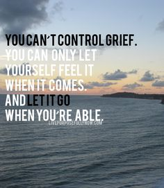 The emotions that accompany grief or any hardship can be overwhelming. There is a desire within us to try to control these emotions, to feel less so that we can feel better. But this isn't the answer. The only way that you can heal is by giving yourself permission to feel. Feel all your emotions. Don't numb the pain. It will only be in doing this that you'll make space to eventually let go, re-channel, find hope. - read: http://livepurposefullynow.com/how-to-thrive-in-times-of-trouble/
