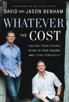 Whatever the Cost: Facing Your Fears, Dying to Your Dreams, and Living Powerfully, by David and Jason Benham (My rating: 5 stars)