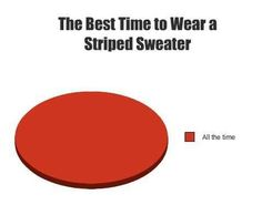 The best time to wear a striped sweater... is all the time...one with a collared... turtleneck... That's the kind