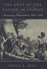 The Cult of the Nation in France: Inventing Nationalism, 1680-1800 ~ Bell, David Avrom ~ Harvard University Press ~ 2001