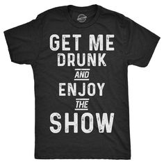 Mens Get Me Drunk And Enjoy The Show Tshirt Funny Drinking Tee For Guys (Heather - Funny Team Shirts - Ideas of Funny Team Shirts - Mens Get Me Drunk And Enjoy The Show Tshirt Funny Drinking Tee For Guys (Heather Black) ( Team Shirts, Party Shirts, Vinyl Shirts, Cool Shirts, Funny Shirts, Awesome Shirts, Funny Drinking Shirts, Cheap Clothes Online, Shirts With Sayings