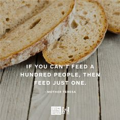 """If you can't feed a hundred people, then feed just one."" -Mother Teresa 