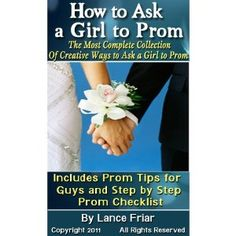 How to Ask a Girl to Prom: The Most Complete Collection Of Creative Ways to Ask a Girl to Prom, Includes Prom Tips for Guys, Step by Step Prom Checklis and How to Shop for a Limo (Kindle Edition)  http://postteenageliving.com/amazon.php?p=B006ICYYMO
