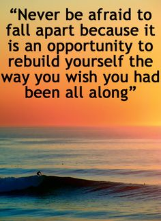 .Never be afraid to fall apart because it is an opportunity to rebuild yourself the way you wish you had been all along.