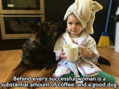 Behind every successful woman is a substantial amount of coffee, and a good dog.