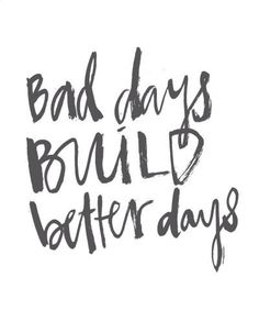 bad days build better days