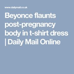 Beyonce flaunts post-pregnancy body in t-shirt dress | Daily Mail Online