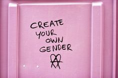 """""""Create your own gender!"""" Basically, """"be yourself."""" Forcing people to subscribe to gender roles rather than what's best for them can only hinder our society."""