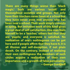There are many things worse than 'black magic.' Such are various 'occult' and theosophical societies and groups. Not only have their teachers never been at a school but they have never even met anyone who has been near a school. Their work simply consists in aping. But imitation work of this kind gives a great deal of self-satisfaction. One man feels himself to be a 'teacher,' others feel that they are 'pupils,' and everyone is satisfied. No realization of one's nothingness can be got here…