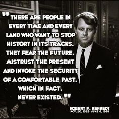 """There are people in every time and every land who want to stop history in its tracks. They fear the future, mistrust the present and invoke the security of a comfortable past, which in fact, never existed."" --Robert F. Kennedy"