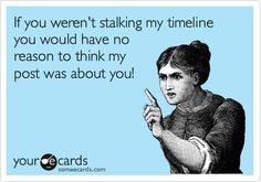 If you weren't stalking my timeline you would have no reason to think my post was about you!  You are NOT of any importance.