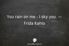 You rain on me - I sky you. — Frida Kahlo