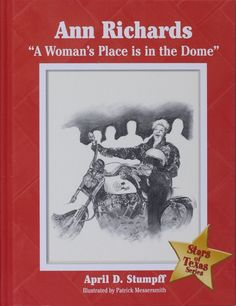 """Ann Richards: A Woman's Place is in the Dome. By April D. Stumpff (2006). For fourth-graders studying for the Texas history standardized test. """"Ann Richards was one of the best-known and beloved governors in Texas history, the only woman to be elected to that office on her own merits. But she was also a controversial figure, having been elected after admitting to struggling with alcoholism and divorce, and being a Democrat in a Republican state to boot."""" (Website)"""
