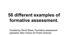 56 different examples of formative assessment. Curated by David Wees, Formative assessment specialist, New Visions for Public Schools Definition A formative assessment or assignment is a tool teachers use to give feedback to students and/ or guide their instruction. It is not included in a student
