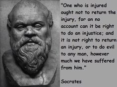 Socrates~ This pagan philosopher had it more right than many Christians today.  He also proved out of wisdom and truth why returning evil for evil is not just nor righteous.