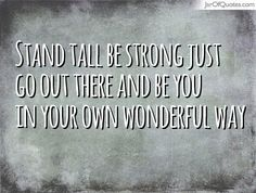 Stand tall be strong just go out there and be you in your own wonderful way #quotes #love #sayings #inspirational #motivational #words #quoteoftheday #positive