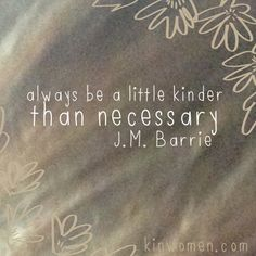 """Always be a little kinder than necessary."" - J.M. Barrie"