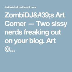 ZombiDJ's Art Corner — Two sissy nerds freaking out on your blog. Art ©...