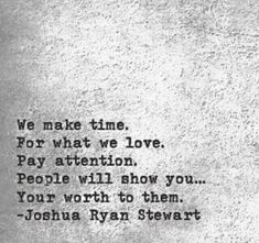 We make time for what we love. Pay attention. People will show you...your worth to them.