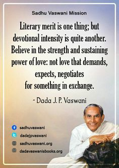 Literary merit is one thing; devotional intensity is quite another. Believe in the strength and sustaining power of love: not love that demands, expects, negotiates for something in exchange. - Dada J. P. Vaswani #dadajpvaswani#quotes