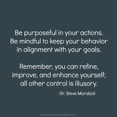 """""""Be purposeful in your actions. Be mindful to keep your behavior in alignment with your goals. Remember, you can refine, improve, and enhance yourself; all other control is illusory."""" - Steve Maraboli #quote"""