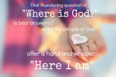 """That thundering question of: """"Where is God?"""" Is best answered when the people of God offer a hand and whisper """"Here I am"""". ~Ann Voskamp"""