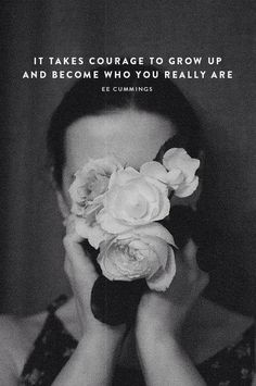 """""""It takes courage to grow up and become who you really are."""" ~ ee cumings"""