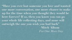 Miss my dad so much.  What would you do with one more day with your loved one?  Quote from Mitch Albom's ~ For One More Day